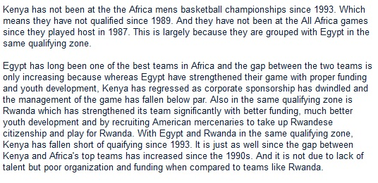 Kenya has not been at the the Africa mens basketball championships since 1993. Which means they have not qualified since 1989. And they have not been at the All Africa games since they played host in 1987. This is largely because they are grouped with Egypt in the same qualifying zone.