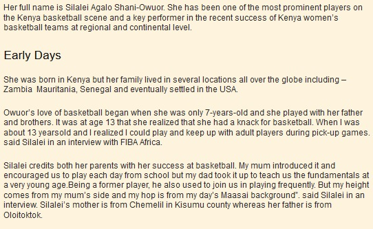 "Her full name is Silalei Agalo Shani-Owuor. She has been one of the most prominent players on the Kenya basketball scene and a key performer in the recent success of Kenya women's basketball teams at regional and continental level. Early Days  She was born in Kenya but her family lived in several locations all over the globe including – Zambia  Mauritania, Senegal and eventually settled in the USA.  Owuor's love of basketball began when she was only 7-years-old and she played with her father and brothers. It was at age 13 that she realized that she had a knack for basketball. When I was about 13 yearsold and I realized I could play and keep up with adult players during pick-up games. said Silalei in an interview with FIBA Africa.  Silalei credits both her parents with her success at basketball. My mum introduced it and encouraged us to play each day from school but my dad took it up to teach us the fundamentals at a very young age.Being a former player, he also used to join us in playing frequently. But my height comes from my mum's side and my hop is from my day's Maasai background"". said Silalei in an interview. Silalei's mother is from Chemelil in Kisumu county whereas her father is from"