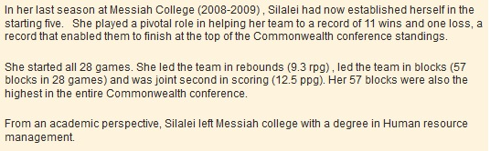 In her last season at Messiah College (2008-2009) , Silalei had now established herself in the starting five. She played a pivotal role in helping her team to a record of 11 wins and one loss, a record that enabled them to finish at the top of the Commonwealth conference standings. She started all 28 games. She led the team in rebounds (9.3 rpg) , led the team in blocks (57 blocks in 28 games) and was joint second in scoring (12.5 ppg). Her 57 blocks were also the highest in the entire Commonwealth conference. From an academic perspective, Silalei left Messiah college with a degree in Human resource management.
