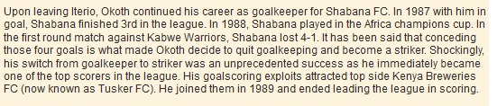 Upon leaving Iterio, Okoth continued his career as goalkeeper for Shabana FC. In 1987 with him in goal, Shabana finished 3rd in the league. In 1988, Shabana played in the Africa champions cup. In the first round match against Kabwe Warriors, Shabana lost 4-1. It has been said that conceding those four goals is what made Okoth decide to quit goalkeeping and become a striker. Shockingly, his switch from goalkeeper to striker was an unprecedented success as he immediately became one of the top scorers in the league. His goalscoring exploits attracted top side Kenya Breweries FC (now known as Tusker FC). He joined them in 1989 and ended leading the league in scoring.