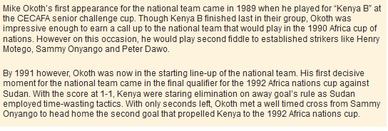 "Mike Okoth's first appearance for the national team came in 1989 when he played for ""Kenya B"" at the CECAFA senior challenge cup. Though Kenya B finished last in their group, Okoth was impressive enough to earn a call up to the national team that would play in the 1990 Africa cup of nations. However on this occasion, he would play second fiddle to established strikers like Henry Motego, Sammy Onyango and Peter Dawo.  By 1991 however, Okoth was now in the starting line-up of the national team. His first decisive moment for the national team came in the final qualifier for the 1992 Africa nations cup against Sudan. With the score at 1-1, Kenya were staring elimination on away goal's rule as Sudan employed time-wasting tactics. With only seconds left, Okoth met a well timed cross from Sammy Onyango to head home the second goal that propelled Kenya to the 1992 Africa nations cup."
