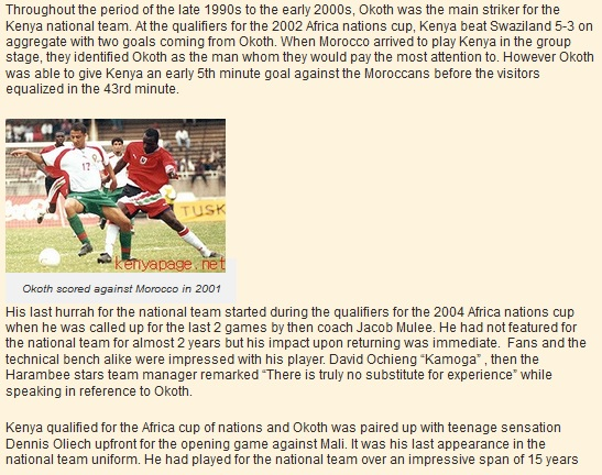 Throughout the period of the late 1990s to the early 2000s, Okoth was the main striker for the Kenya national team. At the qualifiers for the 2002 Africa nations cup, Kenya beat Swaziland 5-3 on aggregate with two goals coming from Okoth. When Morocco arrived to play Kenya in the group stage, they identified Okoth as the man whom they would pay the most attention to. However Okoth was able to give Kenya an early 5th minute goal against the Moroccans before the visitors equalized in the 43rd minute.