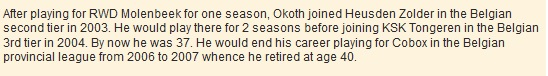 After playing for RWD Molenbeek for one season, Okoth joined Heusden Zolder in the Belgian second tier in 2003. He would play there for 2 seasons before joining KSK Tongeren in the Belgian 3rd tier in 2004. By now he was 37. He would end his career playing for Cobox in the Belgian provincial league from 2006 to 2007 whence he retired at age 40.