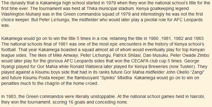 "The dynasty that is Kakamega high school started in 1979 when they won the national school's title for the first time ever. The tournament was held at Thika municipal stadium. Kenya goalkeeping legend Washington Muhanji was in the Green commandos squad of 1979 and interestingly he was not the first choice keeper. But Peter Lichungu, the midfielder who would later play a pivotal role for AFC Leopards was. Kakamega would go on to win the title 5 times in a row, retaining the title in 1980 ,1981, 1982 and 1983. The national schools final of 1981 was one of the most epic encounters in the history of Kenya school's football. That year Kakamega boasted a squad almost all of whom would eventually play for top Kenyan league sides. The likes of Mike Amwayi, Peter Lichungu, Patrick Shilasi, Dan Musuku, Peter Owade Zimbo would later play for the glorious AFC Leopards sides that won the CECAFA club cup 5 times. George Nyangi played for Gor Mahia while Ronald Watsiera later played for Kenya Breweries (now Tusker). They played against a Kisumu boys side that had in its ranks future Gor Mahia midfielder John Okello ""Zangi"" and future Kisumu Posta keeper, the flambuoyant ""Spinks"" Mbidha. Kakamega would go on to win on penalties much to the chagrin of the home crowd. In 1983, the Green commandos were literally unstoppable. At the national school games held in Nairobi, they won the tournament, scoring 16 goals and conceding none."
