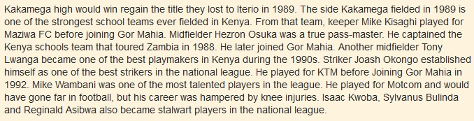 Kakamega high would win regain the title they lost to Iterio in 1989. The side Kakamega fielded in 1989 is one of the strongest school teams ever fielded in Kenya. From that team, keeper Mike Kisaghi played for Maziwa FC before joining Gor Mahia. Midfielder Hezron Osuka was a true pass-master. He captained the Kenya schools team that toured Zambia in 1988. He later joined Gor Mahia. Another midfielder Tony Lwanga became one of the best playmakers in Kenya during the 1990s. Striker Joash Okongo established himself as one of the best strikers in the national league. He played for KTM before Joining Gor Mahia in 1992. Mike Wambani was one of the most talented players in the league. He played for Motcom and would have gone far in football, but his career was hampered by knee injuries. Isaac Kwoba, Sylvanus Bulinda and Reginald Asibwa also became stalwart players in the national league.