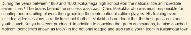 During the years between 1980 and 1990, Kakamega high school won the national title an incredible seven times ! The brains behind the success was coach Chris Makokha who was most responsible for scouting and recruiting players then grooming them into national calibre players. His training even included video sessions, a rarity in school football. Makokha is no doubt the  the best grassroots and youth coach Kenya has ever produced. In addition to coaching the green commandos, he also coached Motcom (sometimes known as MoW) in the national league and also ran a youth team in Kakamega town.